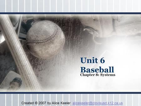 Unit 6 Baseball Chapter 8: Systems Created © 2007 by Alice Keeler