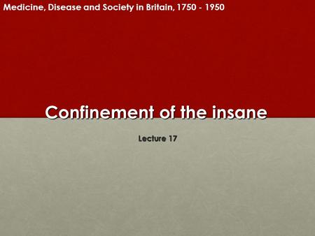 Confinement of the insane Lecture 17 Medicine, Disease and Society in Britain, 1750 - 1950.