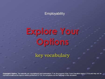 Explore Your Options key vocabulary Employability Copyright © Notice The materials are copyrighted © and trademarked ™ as the property of the Texas Education.