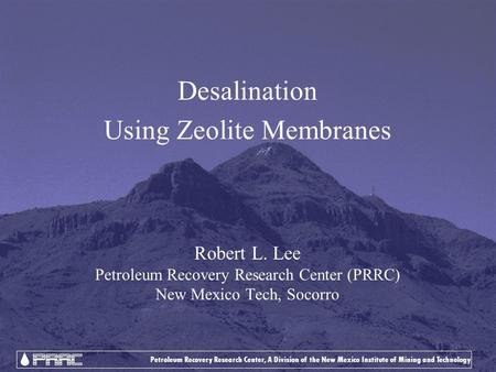Petroleum Recovery Research Center, A Division of the New Mexico Institute of Mining and Technology Desalination Using Zeolite Membranes Robert L. Lee.
