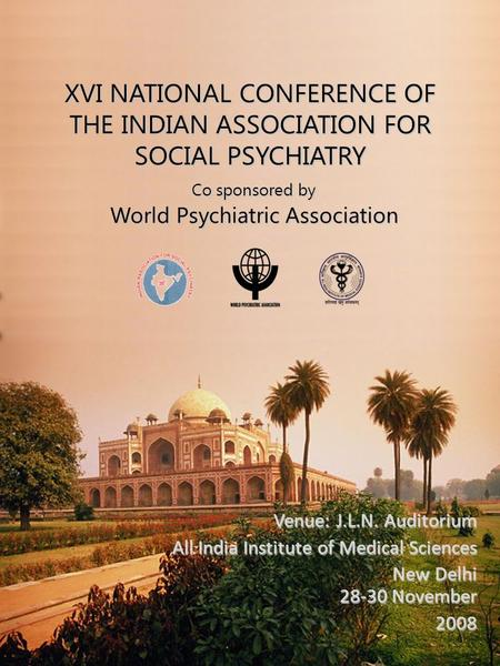 XVI NATIONAL CONFERENCE OF THE INDIAN ASSOCIATION FOR SOCIAL PSYCHIATRY Co sponsored by World Psychiatric Association Venue: J.L.N. Auditorium All India.