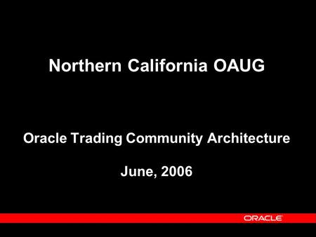 Northern California OAUG Oracle Trading Community Architecture June, 2006.