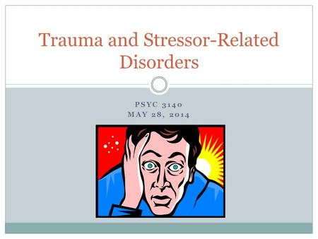 PSYC 3140 MAY 28, 2014 Trauma and Stressor-Related Disorders.