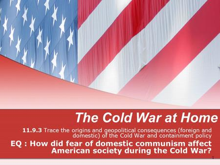 The Cold War at Home 11.9.3 Trace the origins and geopolitical consequences (foreign and domestic) of the Cold War and containment policy EQ : How did.