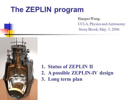 The ZEPLIN program Hanguo Wang, UCLA, Physics and Astronomy Stony Brook, May. 5, 2006 1.Status of ZEPLIN II 2.A possible ZEPLIN-IV design 3.Long term plan.