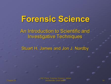 Chapter 29 CRC Press: Forensic Science, James and Nordby, 2nd Edition 1# Forensic Science An Introduction to Scientific and Investigative Techniques Stuart.