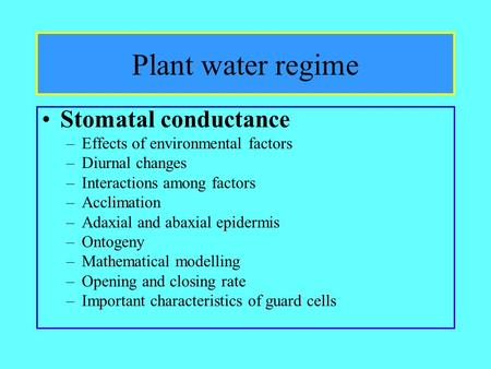 Plant water regime Stomatal conductance –Effects of environmental factors –Diurnal changes –Interactions among factors –Acclimation –Adaxial and abaxial.