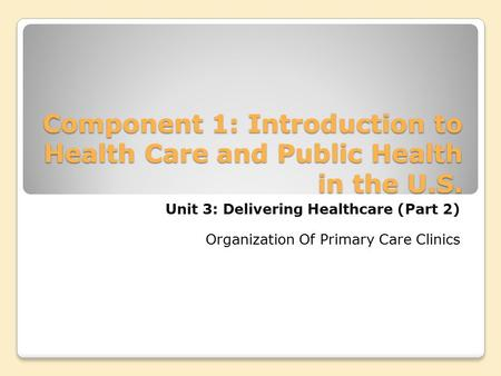 Component 1: Introduction to Health Care and Public Health in the U.S. Unit 3: Delivering Healthcare (Part 2) Organization Of Primary Care Clinics.