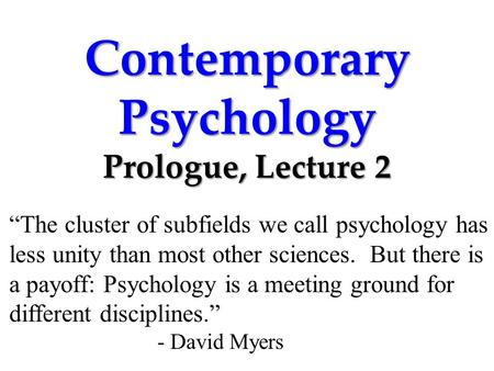 "Contemporary Psychology Prologue, Lecture 2 ""The cluster of subfields we call psychology has less unity than most other sciences. But there is a payoff:"
