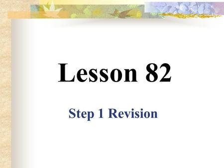 Lesson 82 Step 1 Revision Add –ing to the following verbs 1. go --- 2. fly --- 3. ask --- 4. cook --- 5. look --- 6. work --- 7. help --- 8. know ---