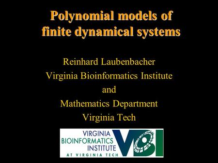Polynomial models of finite dynamical systems Reinhard Laubenbacher Virginia Bioinformatics Institute and Mathematics Department Virginia Tech.