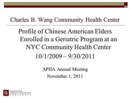 Profile of Chinese American Elders Enrolled in a Geriatric Program at an NYC Community Health Center 10/1/2009 – 9/30/2011 APHA Annual Meeting November.