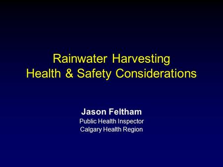 Rainwater Harvesting Health & Safety Considerations Jason Feltham Public Health Inspector Calgary Health Region.