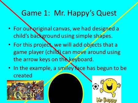 Game 1: Mr. Happy's Quest For our original canvas, we had designed a child's background using simple shapes. For this project, we will add objects that.