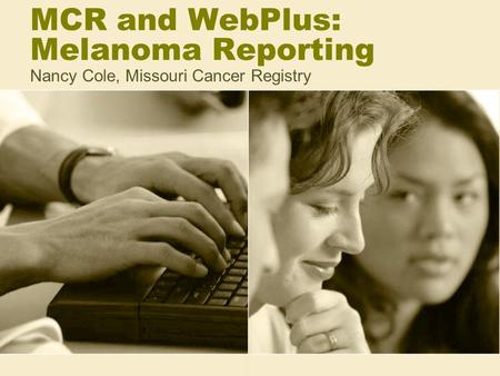 MCR and WebPlus: Melanoma Reporting Nancy Cole, Missouri Cancer Registry.