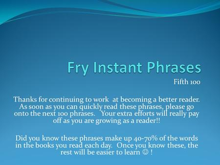 Fifth 100 Thanks for continuing to work at becoming a better reader. As soon as you can quickly read these phrases, please go onto the next 100 phrases.