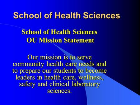 School of Health Sciences OU Mission Statement OU Mission Statement Our mission is to serve community health care needs and to prepare our students to.