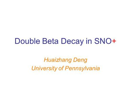 Double Beta Decay in SNO+ Huaizhang Deng University of Pennsylvania.