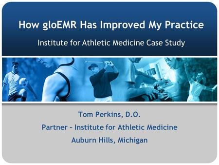 How gloEMR Has Improved My Practice Tom Perkins, D.O. Partner – Institute for Athletic Medicine Auburn Hills, Michigan Institute for Athletic Medicine.
