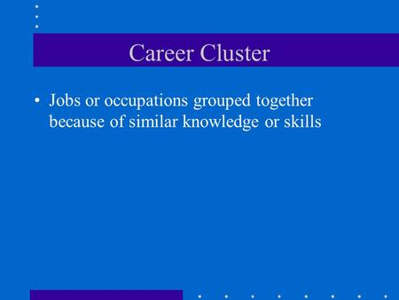 Career Cluster Jobs or occupations grouped together because of similar knowledge or skills.