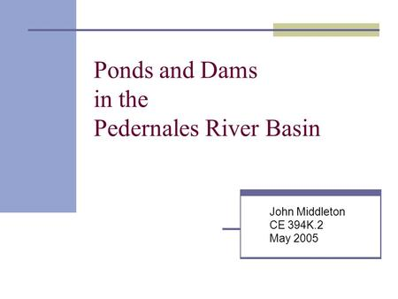 Ponds and Dams in the Pedernales River Basin John Middleton CE 394K.2 May 2005.