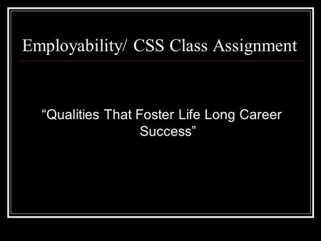 "Employability/ CSS Class Assignment ""Qualities That Foster Life Long Career Success"""