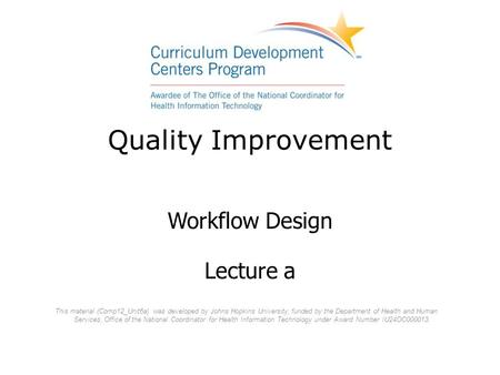 Quality Improvement Workflow Design Lecture a This material (Comp12_Unit6a) was developed by Johns Hopkins University, funded by the Department of Health.