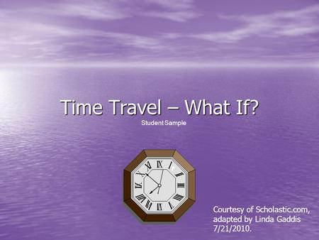 Time Travel – What If? Student Sample Courtesy of Scholastic.com, adapted by Linda Gaddis 7/21/2010.
