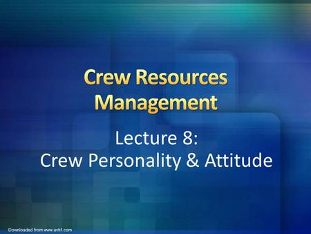 Downloaded from www.avhf.com Lecture 8: Crew Personality & Attitude.