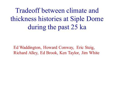 Tradeoff between climate and thickness histories at Siple Dome during the past 25 ka Ed Waddington, Howard Conway, Eric Steig, Richard Alley, Ed Brook,