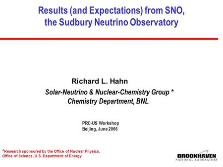 Results (and Expectations) from SNO, the Sudbury Neutrino Observatory Richard L. Hahn PRC-US Workshop Beijing, June 2006 * Research sponsored by the Office.