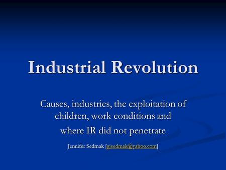 Industrial Revolution Causes, industries, the exploitation of children, work conditions and where IR did not penetrate Jennifer Sedmak