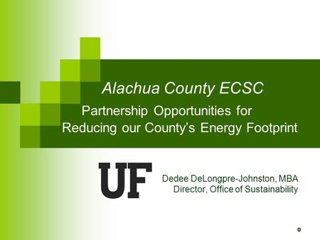 0 Alachua County ECSC Partnership Opportunities for Reducing our County's Energy Footprint Dedee DeLongpre-Johnston, MBA Director, Office of Sustainability.