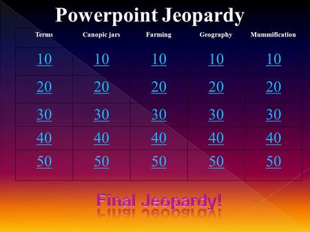 Powerpoint Jeopardy TermsCanopic jarsFarmingGeographyMummification 10 20 30 40 50.