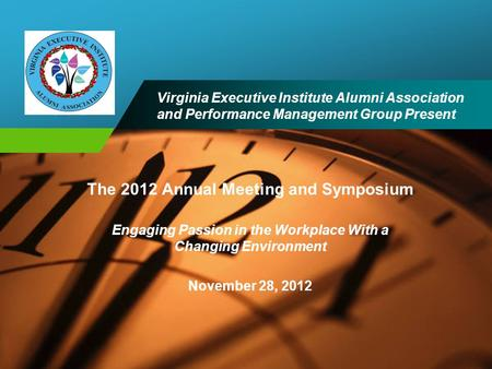 Company LOGO The 2012 Annual Meeting and Symposium Engaging Passion in the Workplace With a Changing Environment November 28, 2012 Virginia Executive Institute.