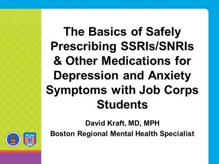 The Basics of Safely Prescribing SSRIs/SNRIs & Other Medications for Depression and Anxiety Symptoms with Job Corps Students David Kraft, MD, MPH Boston.