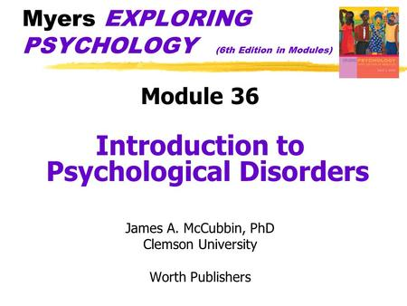 Myers EXPLORING PSYCHOLOGY (6th Edition in Modules) Module 36 Introduction to Psychological Disorders James A. McCubbin, PhD Clemson University Worth Publishers.