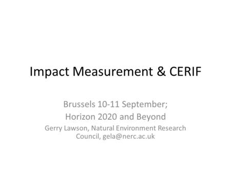 Impact Measurement & CERIF Brussels 10-11 September; Horizon 2020 and Beyond Gerry Lawson, Natural Environment Research Council,