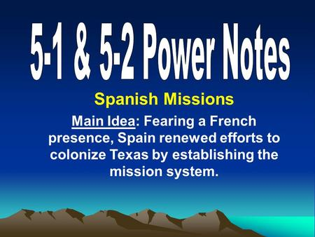 Spanish Missions Main Idea: Fearing a French presence, Spain renewed efforts to colonize Texas by establishing the mission system.