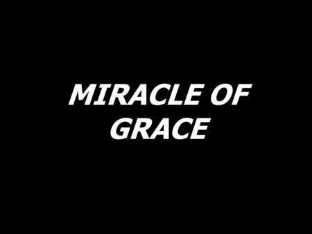 MIRACLE OF GRACE.