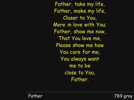 Father 789 gray Father, take my life, Father, make my life, Closer to You, More in love with You; Father, show me now, That You love me, Please show me.