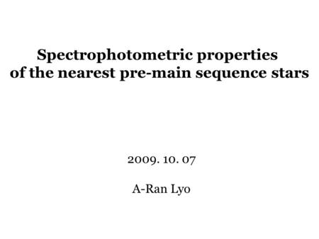 Spectrophotometric properties of the nearest pre-main sequence stars 2009. 10. 07 A-Ran Lyo.