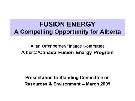 FUSION ENERGY A Compelling Opportunity for Alberta Allan Offenberger/Finance Committee Alberta/Canada Fusion Energy Program Presentation to Standing Committee.