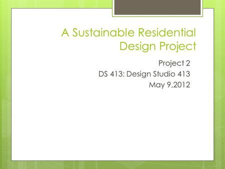 A Sustainable Residential Design Project Project 2 DS 413: Design Studio 413 May 9,2012.