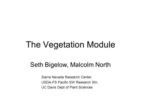 The Vegetation Module Seth Bigelow, Malcolm North Sierra Nevada Research Center, USDA-FS Pacific SW Research Stn, UC Davis Dept of Plant Sciences.