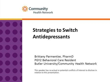 Strategies to Switch Antidepressants Brittany Parmentier, PharmD PGY2 Behavioral Care Resident Butler University/Community Health Network This speaker.