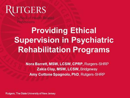 Rutgers, The State University of New Jersey Providing Ethical Supervision in Psychiatric Rehabilitation Programs Nora Barrett, MSW, LCSW, CPRP, Rurgers-SHRP.