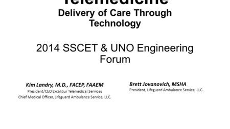 Telemedicine Delivery of Care Through Technology 2014 SSCET & UNO Engineering Forum Kim Landry, M.D., FACEP, FAAEM President/CEO Excalibur Telemedical.