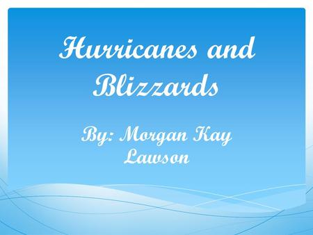 Hurricanes and Blizzards By: Morgan Kay Lawson. Hurricanes A hurricane is a huge storm Sometimes during the biggest hurricanes they can stretch across.