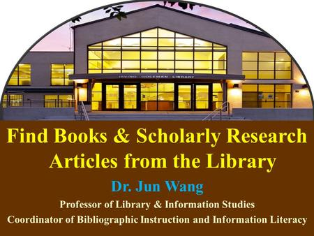 1 Find Books & Scholarly Research Articles from the Library Dr. Jun Wang Professor of Library & Information Studies Coordinator of Bibliographic Instruction.